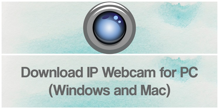 Download IP webcam for PC (Windows and Mac)
