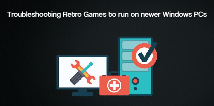 Troubleshooting Retro Games to run on newer Windows PCs