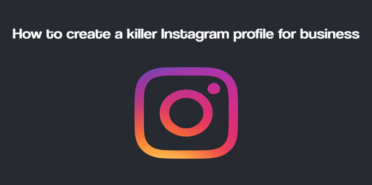 How to create a killer Instagram profile for business