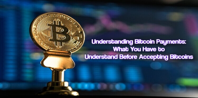 Understanding Bitcoin Payments: What You Have to Understand Before Accepting Bitcoins